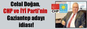 Celal Doğan, CHP ve İYİ Parti'nin Gaziantep adayı iddiası!