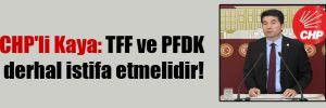 CHP'li Kaya: TFF ve PFDK derhal istifa etmelidir!