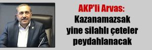AKP'li Arvas: Kazanamazsak yine silahlı çeteler peydahlanacak