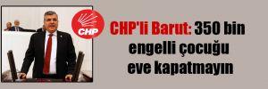 CHP'li Barut: 350 bin engelli çocuğu eve kapatmayın