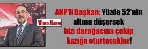AKP'li Başkan: Yüzde 52'nin altına düşersek bizi darağacına çekip kazığa oturtacaklar!