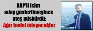 AKP'li isim aday gösterilmeyince ateş püskürdü: Ağır bedel ödeyecekler