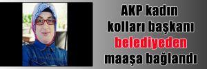 AKP kadın kolları başkanı belediyeden maaşa bağlandı