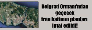 Belgrad Ormanı'ndan geçecek tren hattının planları iptal edildi!