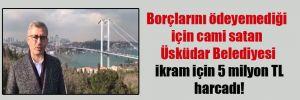 Borçlarını ödeyemediği için cami satan Üsküdar Belediyesi ikram için 5 milyon TL harcadı!