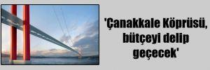 'Çanakkale Köprüsü, bütçeyi delip geçecek'
