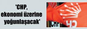 'CHP, ekonomi üzerine yoğunlaşacak'