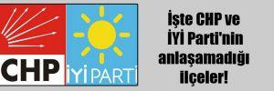 İşte CHP ve İYİ Parti'nin anlaşamadığı ilçeler!