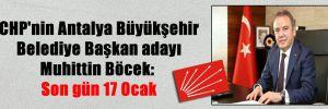 CHP'nin Antalya Büyükşehir Belediye Başkan adayı Muhittin Böcek: Son gün 17 Ocak