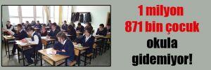 1 milyon 871 bin çocuk okula gidemiyor!