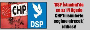 'DSP İstanbul'da en az 14 ilçede CHP'li isimlerle seçime girecek' iddiası!