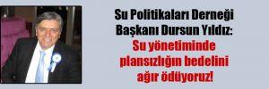 Su Politikaları Derneği Başkanı Dursun Yıldız: Su yönetiminde plansızlığın bedelini ağır ödüyoruz!