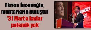 Ekrem İmamoğlu, muhtarlarla buluştu! '31 Mart'a kadar polemik yok'