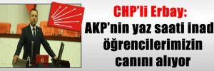 CHP'li Erbay: AKP'nin yaz saati inadı öğrencilerimizin canını alıyor