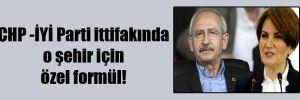 CHP -İYİ Parti ittifakında o şehir için özel formül!