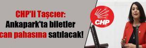 CHP'li Taşcıer: Ankapark'ta biletler can pahasına satılacak!