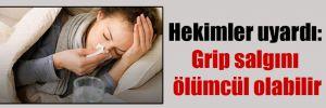 Hekimler uyardı: Grip salgını ölümcül olabilir
