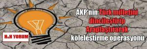 AKP'nin Türk milletini dincileştirip Araplaştırarak köleleştirme operasyonu