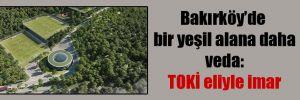 Bakırköy'de bir yeşil alana daha veda: TOKİ eliyle imar