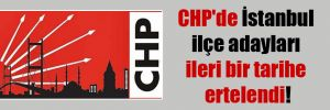 CHP'de İstanbul ilçe adayları ileri bir tarihe ertelendi!