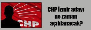 CHP İzmir adayı ne zaman açıklanacak?
