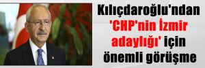 Kılıçdaroğlu'ndan 'CHP'nin İzmir adaylığı' için önemli görüşme