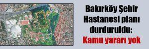 Bakırköy Şehir Hastanesi planı durduruldu: Kamu yararı yok