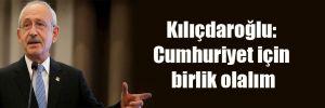 Kılıçdaroğlu: Cumhuriyet için birlik olalım