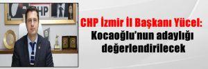 CHP İzmir İl Başkanı Yücel: Kocaoğlu'nun adaylığı değerlendirilecek