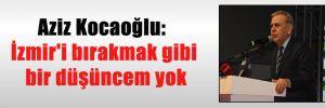 Aziz Kocaoğlu: İzmir'i bırakmak gibi bir düşüncem yok