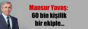 Mansur Yavaş: 60 bin kişilik bir ekiple…