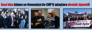 İnce'den Adana ve Osmaniye'de CHP'li adaylara destek ziyareti!