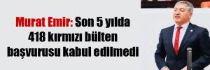 Murat Emir: Son 5 yılda 418 kırmızı bülten başvurusu kabul edilmedi