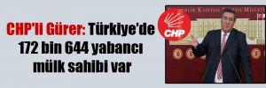 CHP'li Gürer: Türkiye'de 172 bin 644 yabancı mülk sahibi var