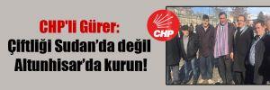 CHP'li Gürer: Çiftliği Sudan'da değil Altunhisar'da kurun!
