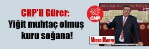 CHP'li Gürer: Yiğit muhtaç olmuş kuru soğana!