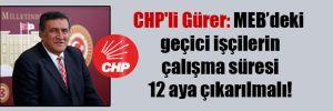 CHP'li Gürer: MEB'deki geçici işçilerin çalışma süresi 12 aya çıkarılmalı!