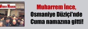 Muharrem İnce, Osmaniye Düziçi'nde Cuma namazına gitti!