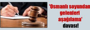 'Osmanlı soyundan gelenleri aşağılama' davası!
