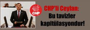 CHP'li Ceylan: Bu tavizler kapitülasyondur!