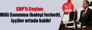 CHP'li Ceylan: Milli Savunma ihaleyi feshetti, işçiler ortada kaldı!