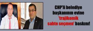 CHP'li belediye başkanının evine 'trajikomik sahte seçmen' baskını!