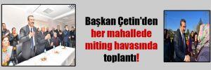 Başkan Çetin'den her mahallede miting havasında toplantı!