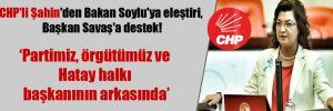CHP'li Şahin'den Bakan Soylu'ya eleştiri, Başkan Savaş'a destek!