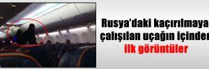 Rusya'daki kaçırılmaya çalışılan uçağın içinden ilk görüntüler