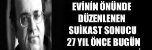 Uğur Mumcu, evinin önünde düzenlenen suikast sonucu 27 yıl önce bugün hayatını kaybetti