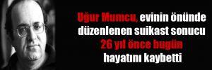 Uğur Mumcu, evinin önünde düzenlenen suikast sonucu 26 yıl önce bugün hayatını kaybetti
