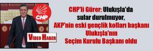 CHP'li Gürer: Ulukışla'da sular durulmuyor, AKP'nin eski gençlik kolları başkanı Ulukışla'nın Seçim Kurulu Başkanı oldu