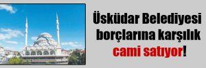 Üsküdar Belediyesi borçlarına karşılık cami satıyor!