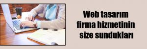 Web tasarım firma hizmetinin size sundukları